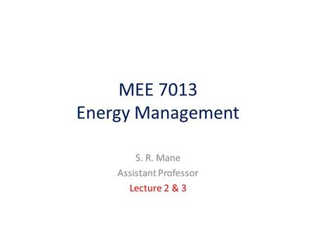 MEE 7013 Energy Management S. R. Mane Assistant Professor Lecture 2 & 3.