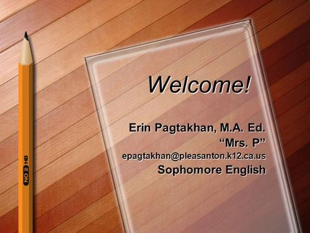"Welcome! Erin Pagtakhan, M.A. Ed. ""Mrs. P"" Sophomore English."