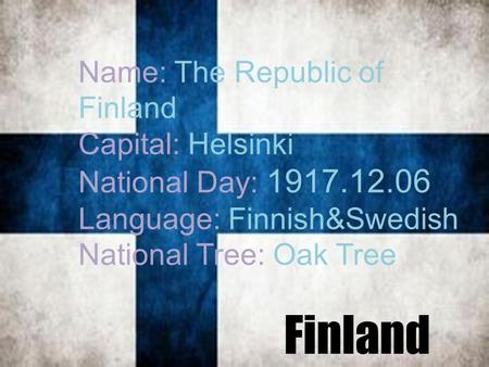Geography Name: The Republic of Finland Capital: Helsinki National Day: 1917.12.06 Language: Finnish&Swedish National Tree: Oak Tree Finland.