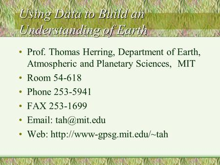Using Data to Build an Understanding of Earth Prof. Thomas Herring, Department of Earth, Atmospheric and Planetary Sciences, MIT Room 54-618 Phone 253-5941.