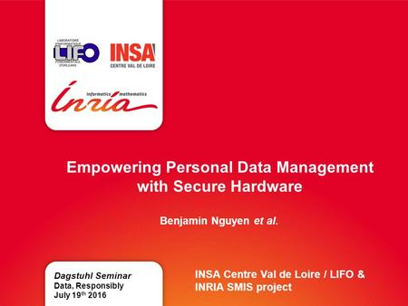 Empowering Personal Data Management with Secure Hardware Benjamin Nguyen et al. Dagstuhl Seminar Data, Responsibly July 19 th 2016 INSA Centre Val de Loire.