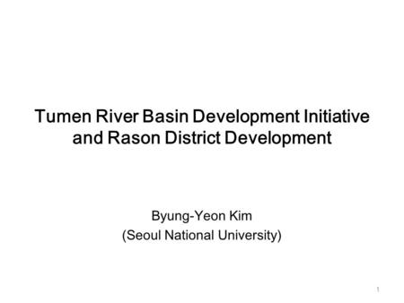 Tumen River Basin Development Initiative and Rason District Development Byung-Yeon Kim (Seoul National University) 1.