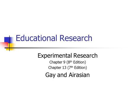 Educational Research Experimental Research Chapter 9 (8 th Edition) Chapter 13 (7 th Edition) Gay and Airasian.