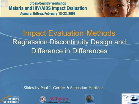 Impact Evaluation Methods Regression Discontinuity Design and Difference in Differences Slides by Paul J. Gertler & Sebastian Martinez.