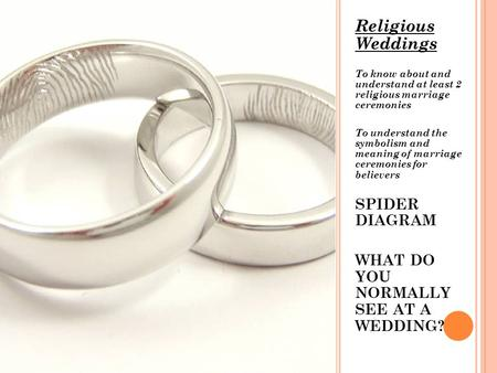Religious Weddings To know about and understand at least 2 religious marriage ceremonies To understand the symbolism and meaning of marriage ceremonies.
