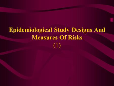 Epidemiological Study Designs And Measures Of Risks (1)