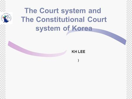 The Court system and The Constitutional Court system of Korea KH LEE )