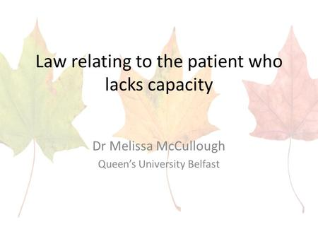 Law relating to the patient who lacks capacity Dr Melissa McCullough Queen's University Belfast.