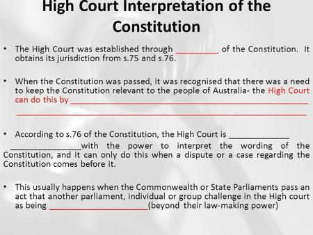 High Court Interpretation of the Constitution The High Court was established through _________ of the Constitution. It obtains its jurisdiction from s.75.