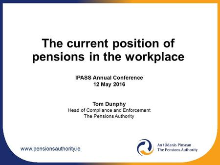 The current position of pensions in the workplace IPASS Annual Conference 12 May 2016 Tom Dunphy Head of Compliance and Enforcement.