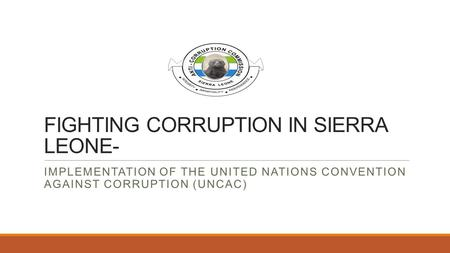 FIGHTING CORRUPTION IN SIERRA LEONE- IMPLEMENTATION OF THE UNITED NATIONS CONVENTION AGAINST CORRUPTION (UNCAC)