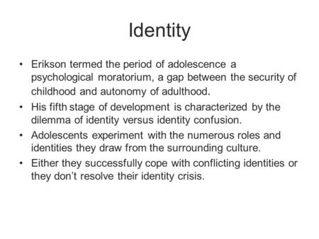 Identity Erikson termed the period of adolescence a psychological moratorium, a gap between the security of childhood and autonomy of adulthood. His fifth.