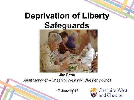 Deprivation of Liberty Safeguards Jim Dean Audit Manager – Cheshire West and Chester Council 17 June 2016 1.