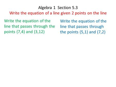 Algebra 1 Section 5.3 Write the equation of a line given 2 points on the line Write the equation of the line that passes through the points (7,4) and (3,12)