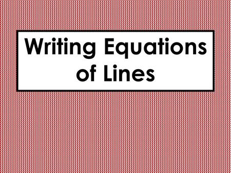 Writing Equations of Lines. What am I learning today? How can you find an equation of a line given the slope and the y intercept of the line? Given the.