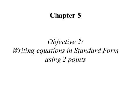 Chapter 5 Objective 2: Writing equations in Standard Form using 2 points.