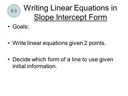 Writing Linear Equations in Slope Intercept Form Goals: Write linear equations given 2 points. Decide which form of a line to use given initial information.