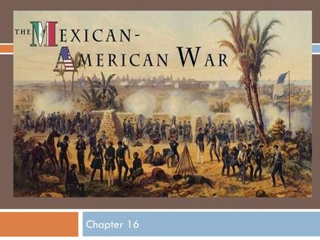 Chapter 16. Causes of the War  Many Mexican unhappy about the U.S. annexation of Texas.  Some Americans wanted to be paid for damages done to their.