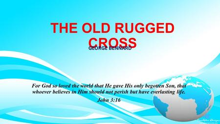 THE OLD RUGGED CROSS GEORGE BENNARD For God so loved the world that He gave His only begotten Son, that whoever believes in Him should not perish but have.