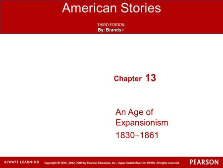 American Stories THIRD EDITION By: Brands By: Brands Chapter 13 An Age of Expansionism 1830 ‒ 1861.