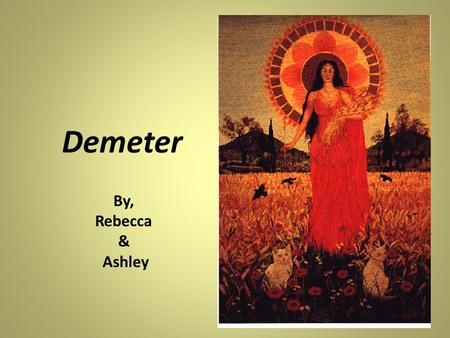 Demeter By, Rebecca & Ashley. Goddess of the Bountiful Harvest and the Nurturing Spirit Demeter is the goddess of fertility grain and agriculture. Although.