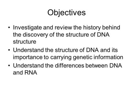Objectives Investigate and review the history behind the discovery of the structure of DNA structure Understand the structure of DNA and its importance.