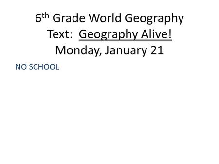 6 th Grade World Geography Text: Geography Alive! Monday, January 21 NO SCHOOL.