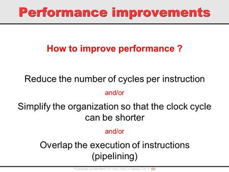 Performance improvements ( 1 ) How to improve performance ? Reduce the number of cycles per instruction and/or Simplify the organization so that the clock.