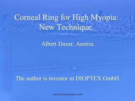 ASCRS San Francisco 2009 Corneal Ring for High Myopia: New Technique. Albert Daxer, Austria. The author is investor in DIOPTEX GmbH.