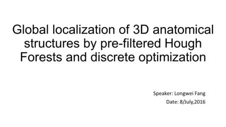 Global localization of 3D anatomical structures by pre-filtered Hough Forests and discrete optimization Speaker: Longwei Fang Date: 8/July,2016.