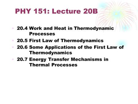 PHY 151: Lecture 20B 20.4 Work and Heat in Thermodynamic Processes 20.5 First Law of Thermodynamics 20.6 Some Applications of the First Law of Thermodynamics.