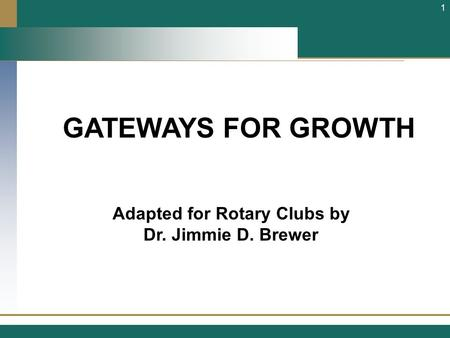 GATEWAYS FOR GROWTH Adapted for Rotary Clubs by Dr. Jimmie D. Brewer 1.