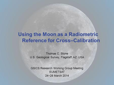 Thomas C. Stone U.S. Geological Survey, Flagstaff, AZ USA GSICS Research Working Group Meeting EUMETSAT 24−28 March 2014 Using the Moon as a Radiometric.