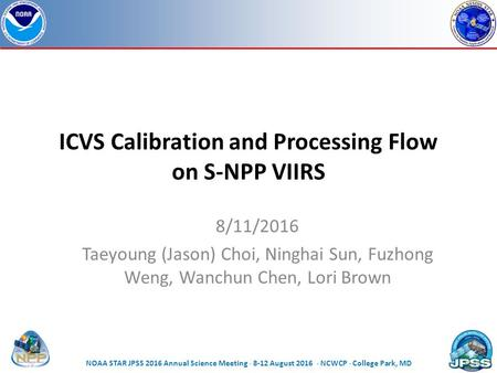 ICVS Calibration and Processing Flow on S-NPP VIIRS 8/11/2016 Taeyoung (Jason) Choi, Ninghai Sun, Fuzhong Weng, Wanchun Chen, Lori Brown Page | 1 NOAA.