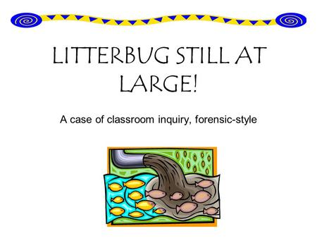LITTERBUG STILL AT LARGE! A case of classroom inquiry, forensic-style.