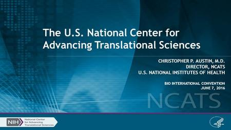 The U.S. National Center for Advancing Translational Sciences CHRISTOPHER P. AUSTIN, M.D. DIRECTOR, NCATS U.S. NATIONAL INSTITUTES OF HEALTH BIO INTERNATIONAL.