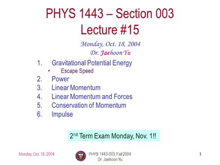 Monday, Oct. 18, 2004PHYS 1443-003, Fall 2004 Dr. Jaehoon Yu 1 1.Gravitational Potential Energy Escape Speed 2.Power 3.Linear Momentum 4.Linear Momentum.