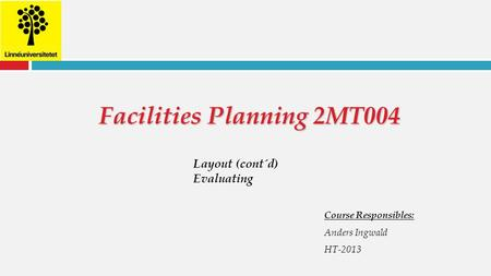 Facilities Planning 2MT004 Course Responsibles: Anders Ingwald HT-2013 Layout (cont´d) Evaluating.