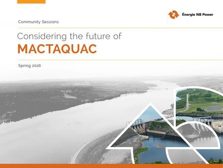 Our goal for today To gather broad, values-based input to inform future decisions about fish passage at Mactaquac Generating Station. Your feedback today.