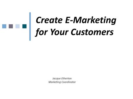 Create E-Marketing for Your Customers Jacque Etherton Marketing Coordinator.