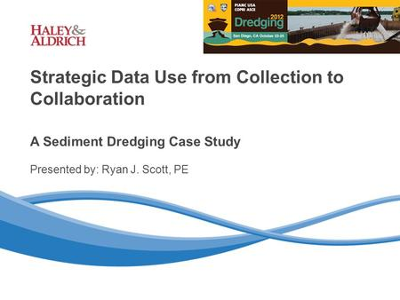 Haley & Aldrich, Inc. 1 Strategic Data Use from Collection to Collaboration A Sediment Dredging Case Study Presented by: Ryan J. Scott, PE.