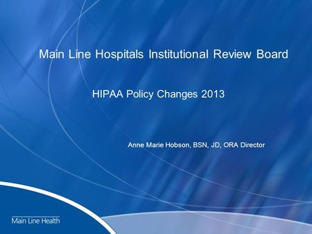 Main Line Hospitals Institutional Review Board HIPAA Policy Changes 2013 Anne Marie Hobson, BSN, JD, ORA Director.