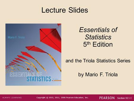 Section 10.1-1 Copyright © 2015, 2011, 2008 Pearson Education, Inc. Lecture Slides Essentials of Statistics 5 th Edition and the Triola Statistics Series.
