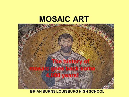 MOSAIC ART The history of mosaic goes back some 4,000 years! f BRIAN BURNS LOUISBURG HIGH SCHOOL.