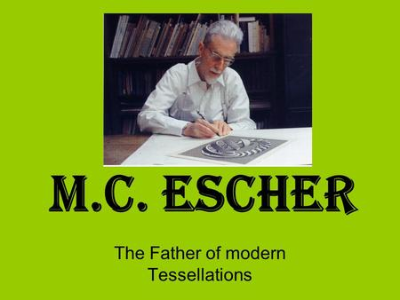 M.C. Escher The Father of modern Tessellations. Who is M.C. Escher? Escher was born in Leeuwarden in Holland on June 17th, 1898. He was the youngest of.