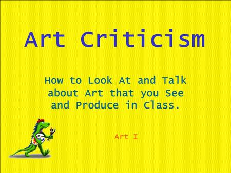 Art Criticism How to Look At and Talk about Art that you See and Produce in Class. Art I.