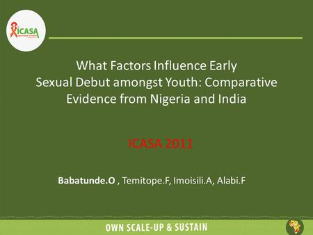 What Factors Influence Early Sexual Debut amongst Youth: Comparative Evidence from Nigeria and India ICASA 2011 Babatunde.O, Temitope.F, Imoisili.A, Alabi.F.