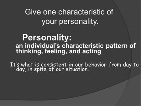 Personality: an individual's characteristic pattern of thinking, feeling, and acting It's what is consistent in our behavior from day to day, in spite.