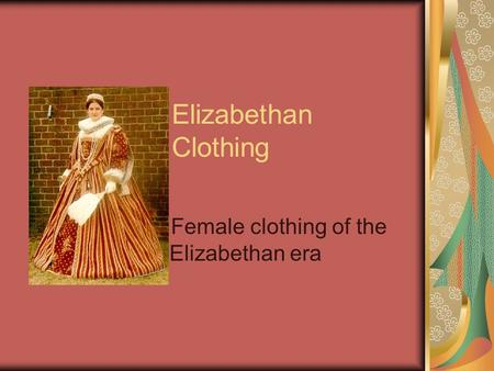 Elizabethan Clothing Female clothing of the Elizabethan era.