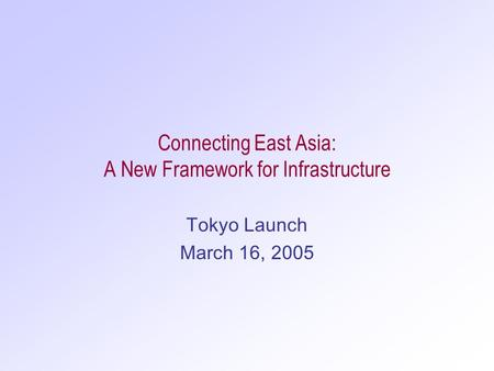 Connecting East Asia: A New Framework for Infrastructure Tokyo Launch March 16, 2005.